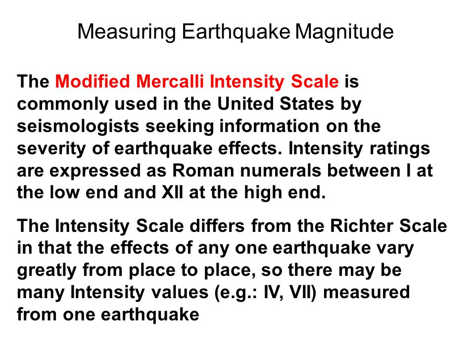 The Modified Mercalli Intensity Scale is commonly used in the United States by seismologists seeking information on the severity of earthquake effects.