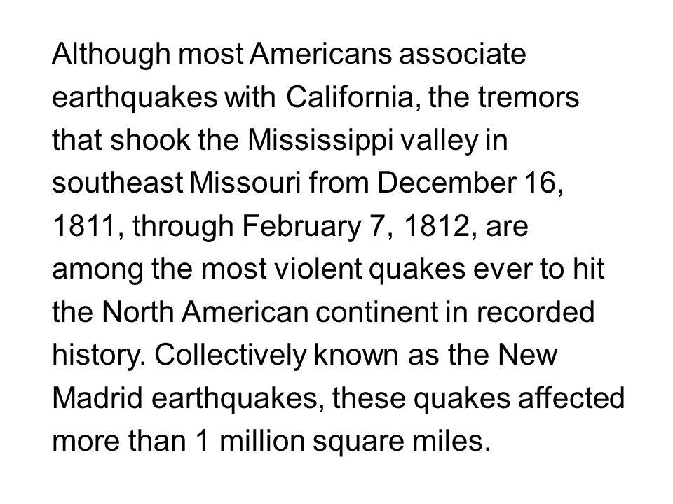 Although most Americans associate earthquakes with California, the tremors that shook the Mississippi valley in southeast Missouri from December 16, 1811, through February 7, 1812, are among the most violent quakes ever to hit the North American continent in recorded history.