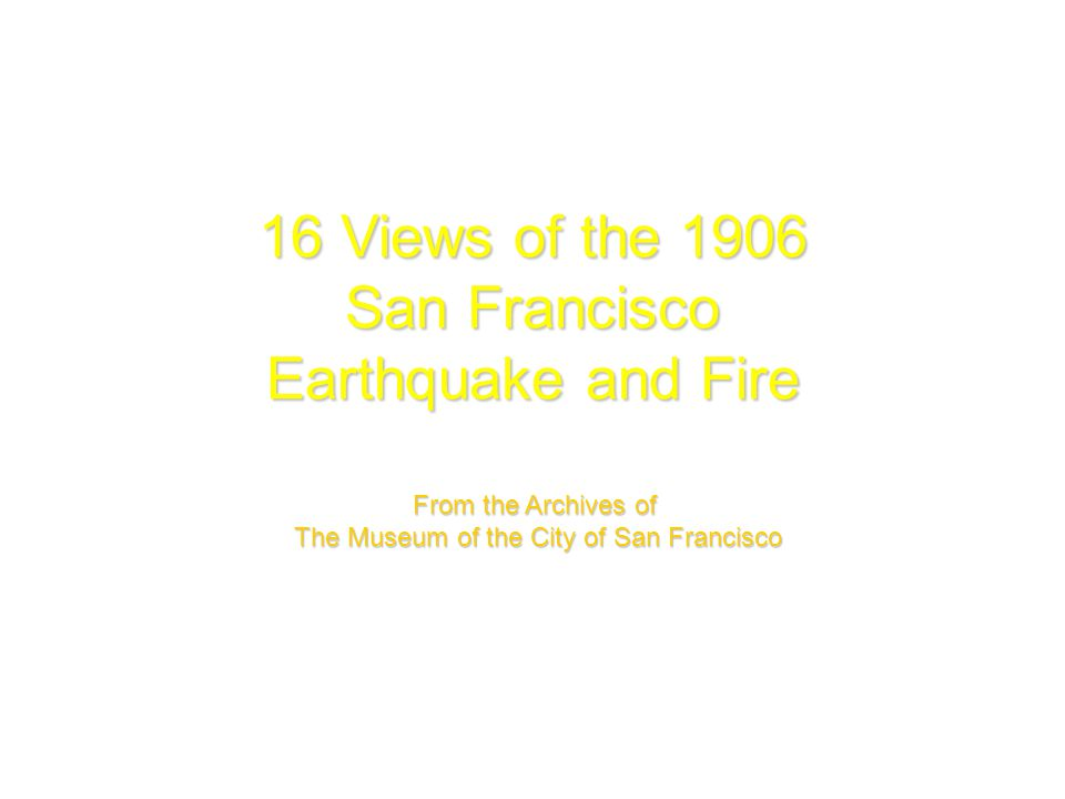 16 Views of the 1906 San Francisco Earthquake and Fire From the Archives of The Museum of the City of San Francisco