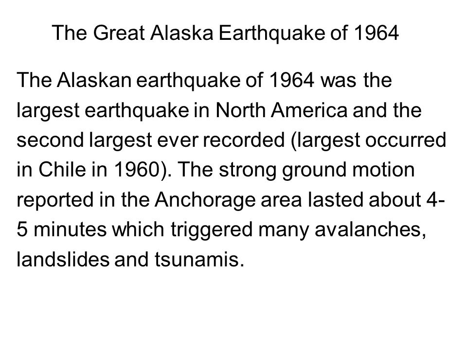 The Great Alaska Earthquake of 1964 The Alaskan earthquake of 1964 was the largest earthquake in North America and the second largest ever recorded (largest occurred in Chile in 1960).