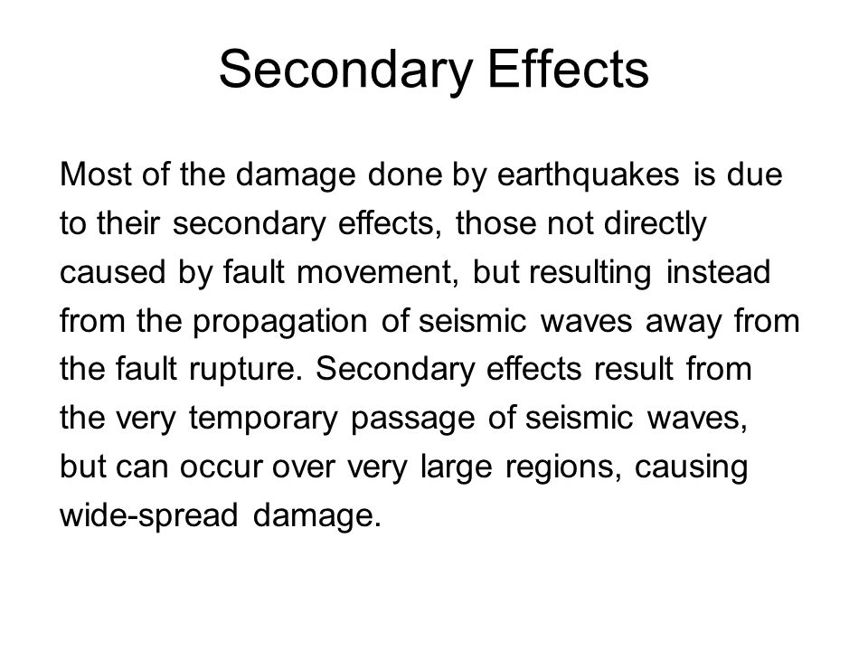 Secondary Effects Most of the damage done by earthquakes is due to their secondary effects, those not directly caused by fault movement, but resulting instead from the propagation of seismic waves away from the fault rupture.