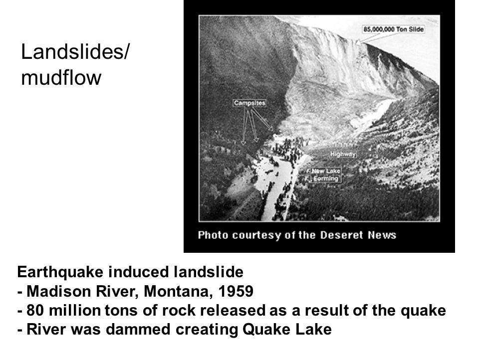 Earthquake induced landslide - Madison River, Montana, 1959 - 80 million tons of rock released as a result of the quake - River was dammed creating Quake Lake Landslides/ mudflow