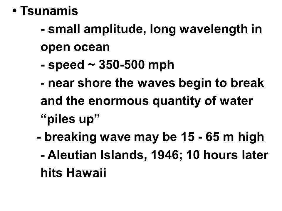 Tsunamis - small amplitude, long wavelength in open ocean - speed ~ 350-500 mph - near shore the waves begin to break and the enormous quantity of water piles up - breaking wave may be 15 - 65 m high - Aleutian Islands, 1946; 10 hours later hits Hawaii