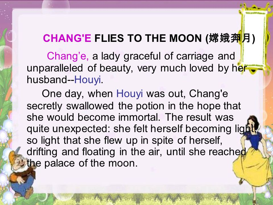 CHANG'E FLIES TO THE MOON ( 嫦娥奔月 ) Chang'e, a lady graceful of carriage and unparalleled of beauty, very much loved by her husband--Houyi. One day, wh