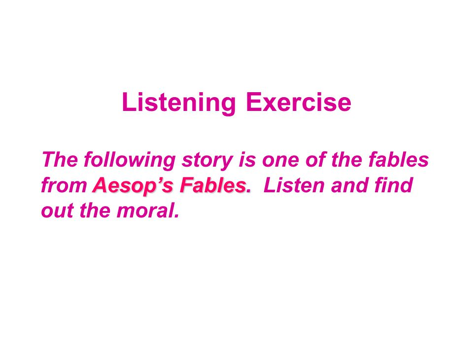 Listening Exercise Aesop's Fables. The following story is one of the fables from Aesop's Fables. Listen and find out the moral.