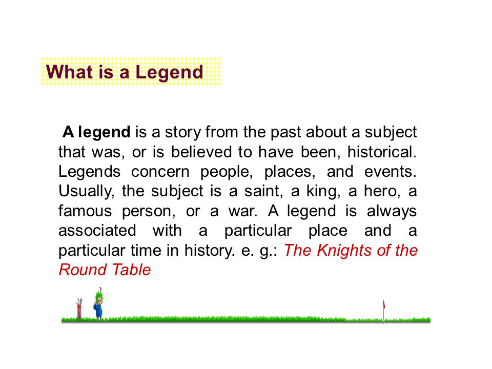 What is a Legend A legend is a story from the past about a subject that was, or is believed to have been, historical. Legends concern people, places,