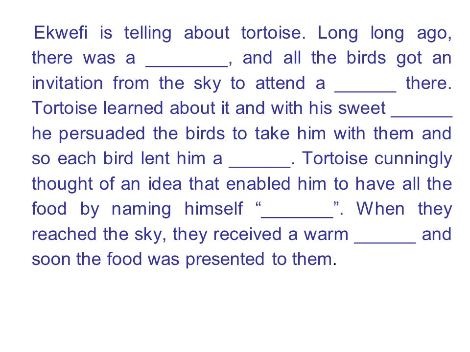 Ekwefi is telling about tortoise. Long long ago, there was a ________, and all the birds got an invitation from the sky to attend a ______ there. Tort