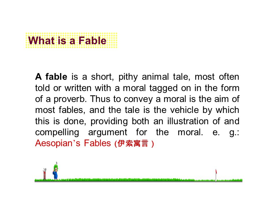 What is a Fable A fable is a short, pithy animal tale, most often told or written with a moral tagged on in the form of a proverb. Thus to convey a mo