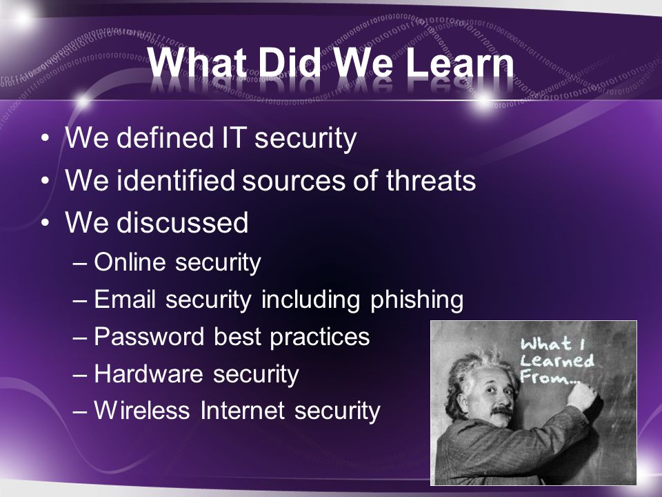 We defined IT security We identified sources of threats We discussed –Online security –Email security including phishing –Password best practices –Hardware security –Wireless Internet security