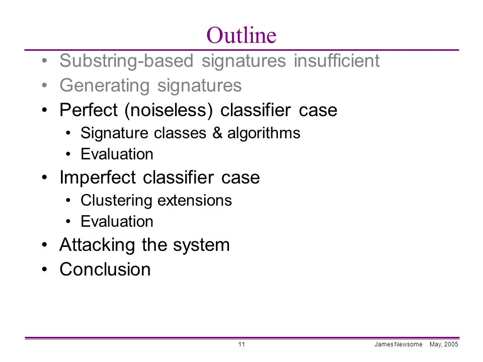 James Newsome May, 200511 Outline Substring-based signatures insufficient Generating signatures Perfect (noiseless) classifier case Signature classes & algorithms Evaluation Imperfect classifier case Clustering extensions Evaluation Attacking the system Conclusion