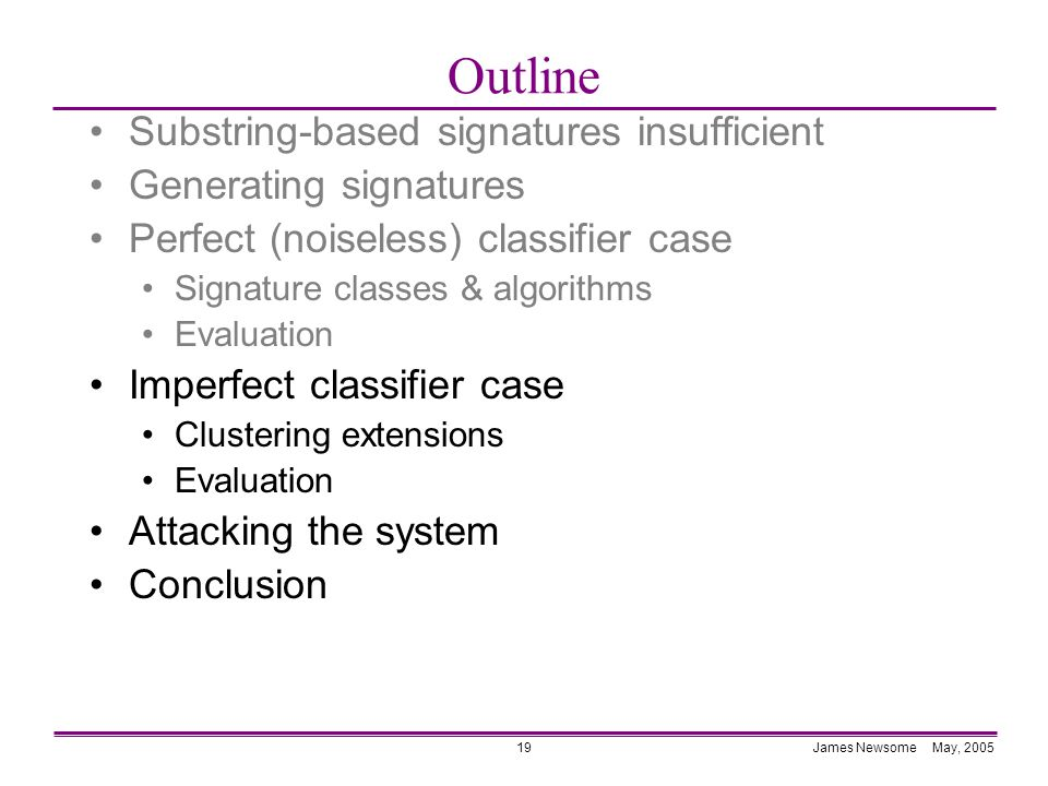 James Newsome May, 200519 Outline Substring-based signatures insufficient Generating signatures Perfect (noiseless) classifier case Signature classes & algorithms Evaluation Imperfect classifier case Clustering extensions Evaluation Attacking the system Conclusion