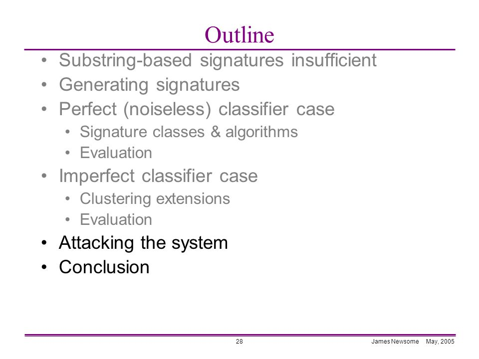 James Newsome May, 200528 Outline Substring-based signatures insufficient Generating signatures Perfect (noiseless) classifier case Signature classes & algorithms Evaluation Imperfect classifier case Clustering extensions Evaluation Attacking the system Conclusion
