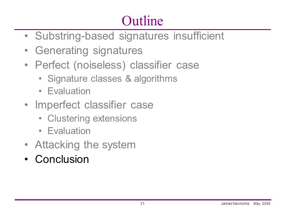 James Newsome May, 200531 Outline Substring-based signatures insufficient Generating signatures Perfect (noiseless) classifier case Signature classes & algorithms Evaluation Imperfect classifier case Clustering extensions Evaluation Attacking the system Conclusion