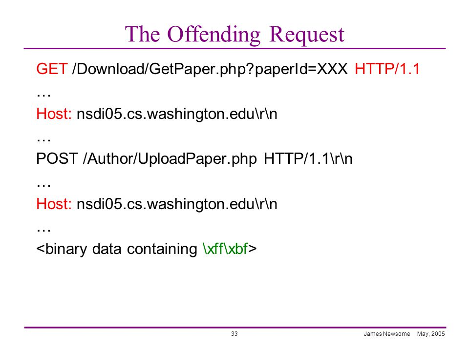James Newsome May, 200533 The Offending Request GET /Download/GetPaper.php paperId=XXX HTTP/1.1 … Host: nsdi05.cs.washington.edu\r\n … POST /Author/UploadPaper.php HTTP/1.1\r\n … Host: nsdi05.cs.washington.edu\r\n …