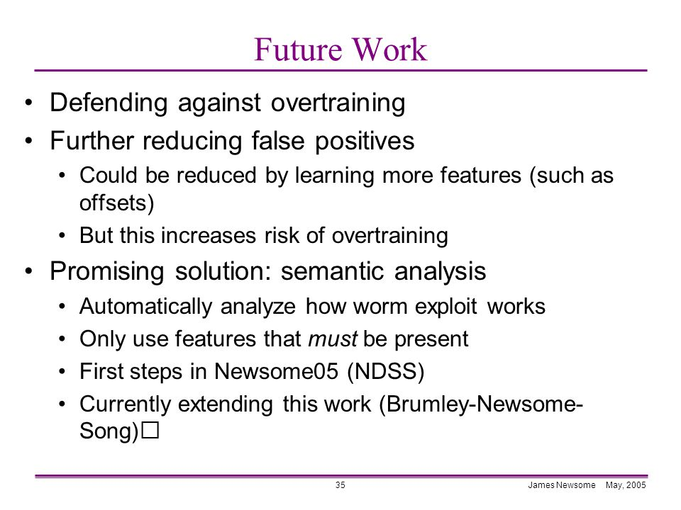 James Newsome May, 200535 Future Work Defending against overtraining Further reducing false positives Could be reduced by learning more features (such as offsets) But this increases risk of overtraining Promising solution: semantic analysis Automatically analyze how worm exploit works Only use features that must be present First steps in Newsome05 (NDSS) Currently extending this work (Brumley-Newsome-Song)