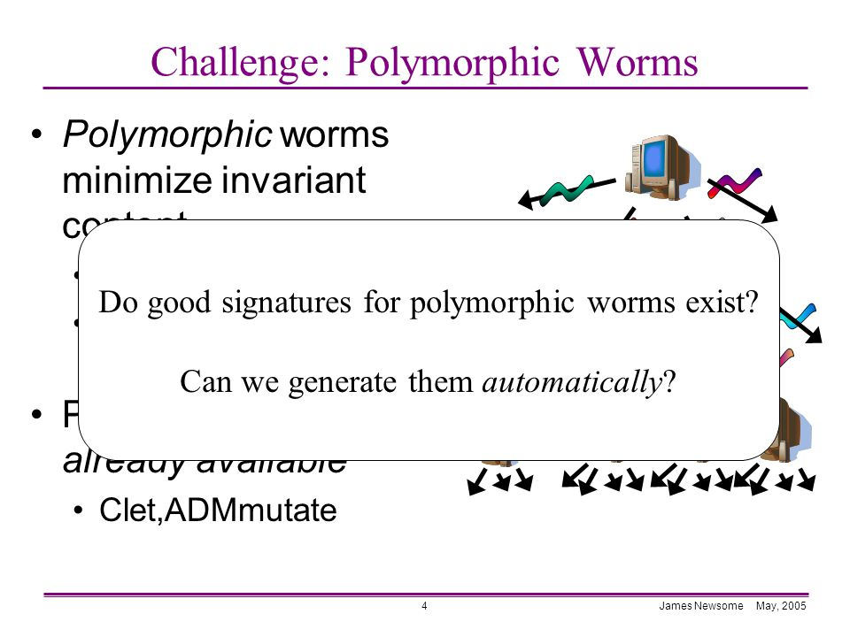 James Newsome May, 20054 Challenge: Polymorphic Worms Polymorphic worms minimize invariant content Encrypted payload Obfuscated decryption routine Polymorphic tools are already available Clet,ADMmutate Do good signatures for polymorphic worms exist.