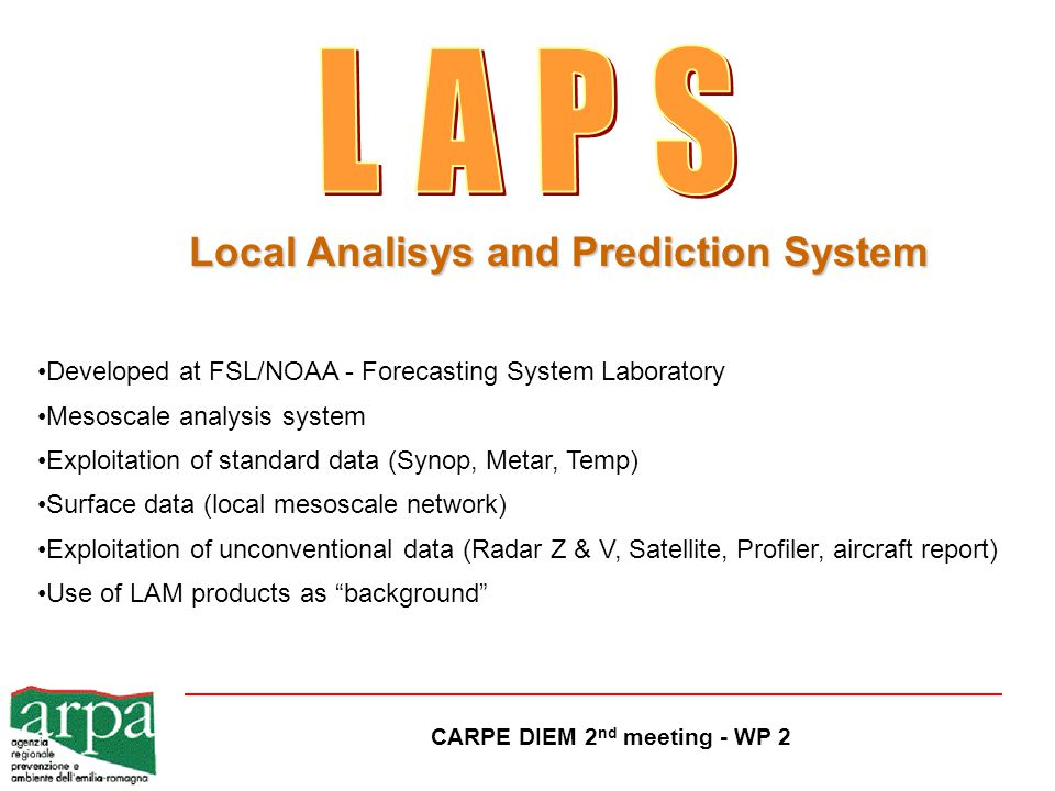CARPE DIEM 2 nd meeting - WP 2 Developed at FSL/NOAA - Forecasting System Laboratory Mesoscale analysis system Exploitation of standard data (Synop, Metar, Temp) Surface data (local mesoscale network) Exploitation of unconventional data (Radar Z & V, Satellite, Profiler, aircraft report) Use of LAM products as background Local Analisys and Prediction System