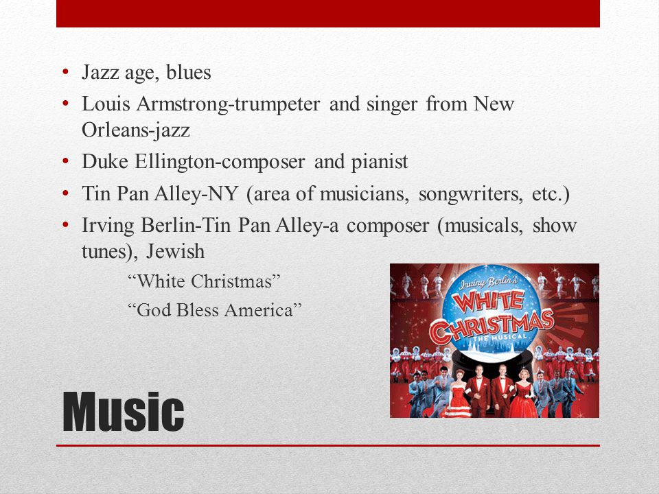 Music Jazz age, blues Louis Armstrong-trumpeter and singer from New Orleans-jazz Duke Ellington-composer and pianist Tin Pan Alley-NY (area of musicia