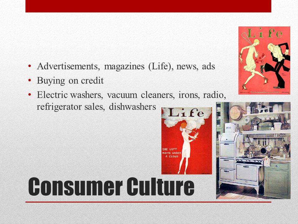 Consumer Culture Advertisements, magazines (Life), news, ads Buying on credit Electric washers, vacuum cleaners, irons, radio, refrigerator sales, dis