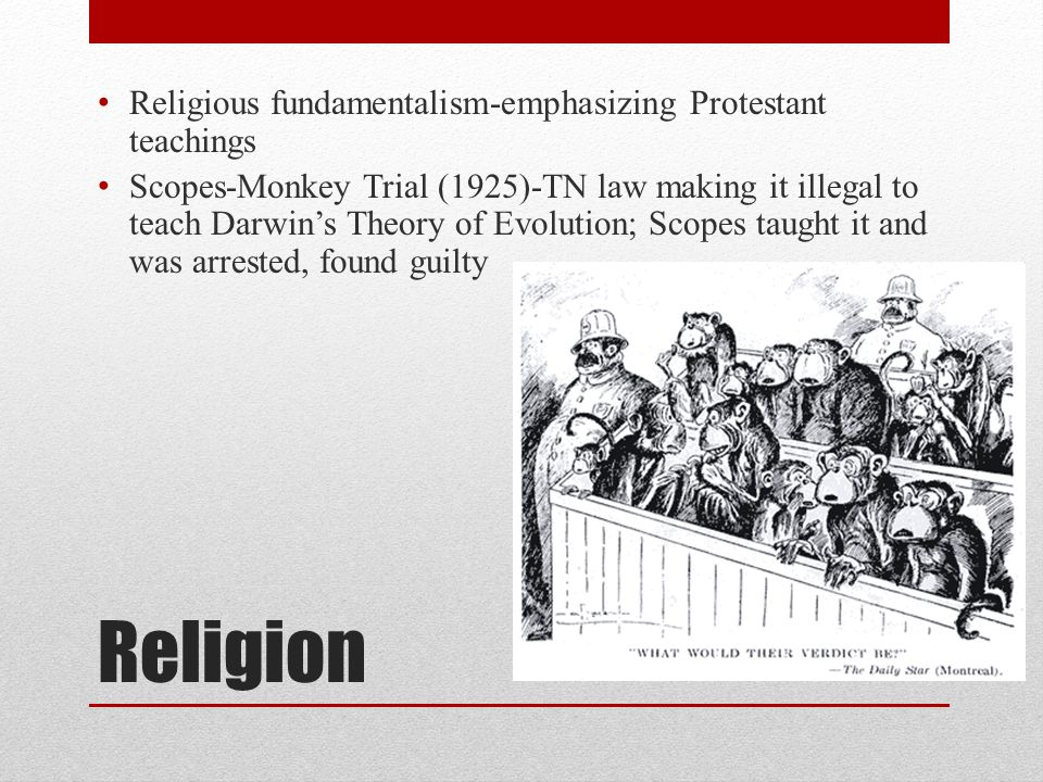 Religion Religious fundamentalism-emphasizing Protestant teachings Scopes-Monkey Trial (1925)-TN law making it illegal to teach Darwin's Theory of Evo