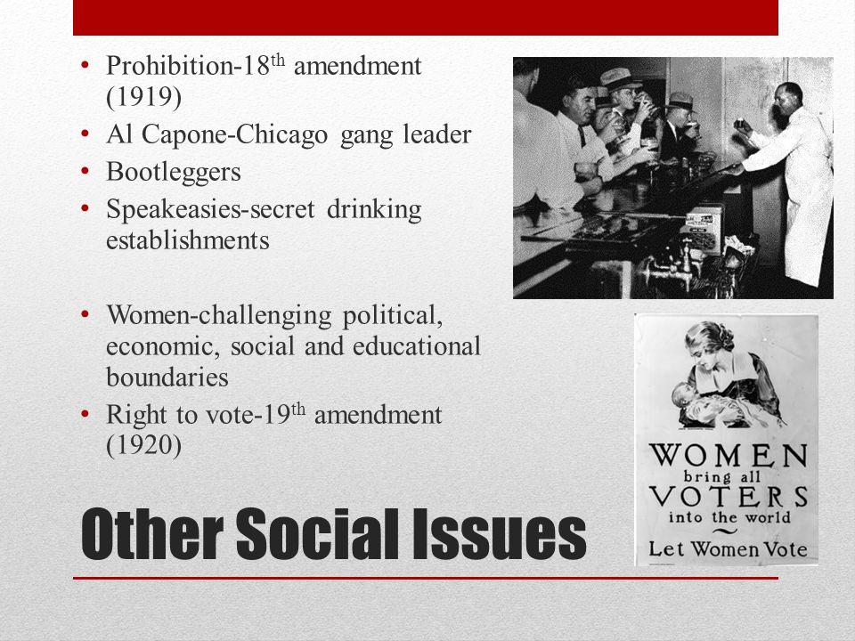 Other Social Issues Prohibition-18 th amendment (1919) Al Capone-Chicago gang leader Bootleggers Speakeasies-secret drinking establishments Women-chal