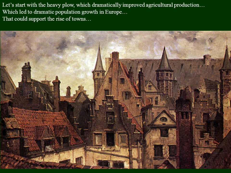 Let's start with the heavy plow, which dramatically improved agricultural production… Which led to dramatic population growth in Europe… That could support the rise of towns… That led to the rise of kings… Louis XI of France