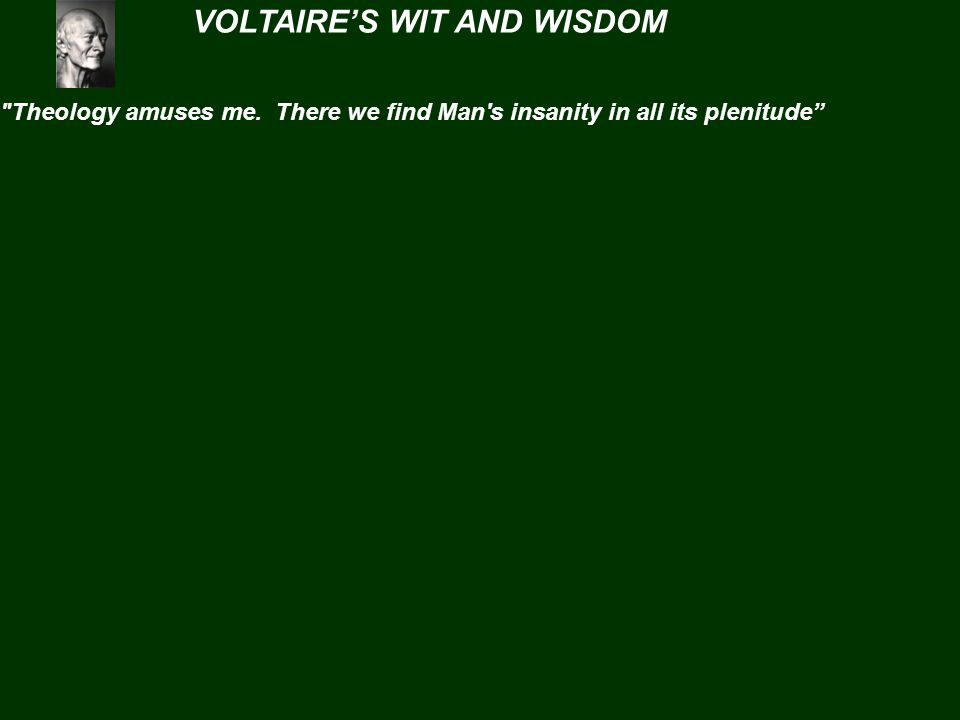VOLTAIRE'S WIT AND WISDOM Theology amuses me.