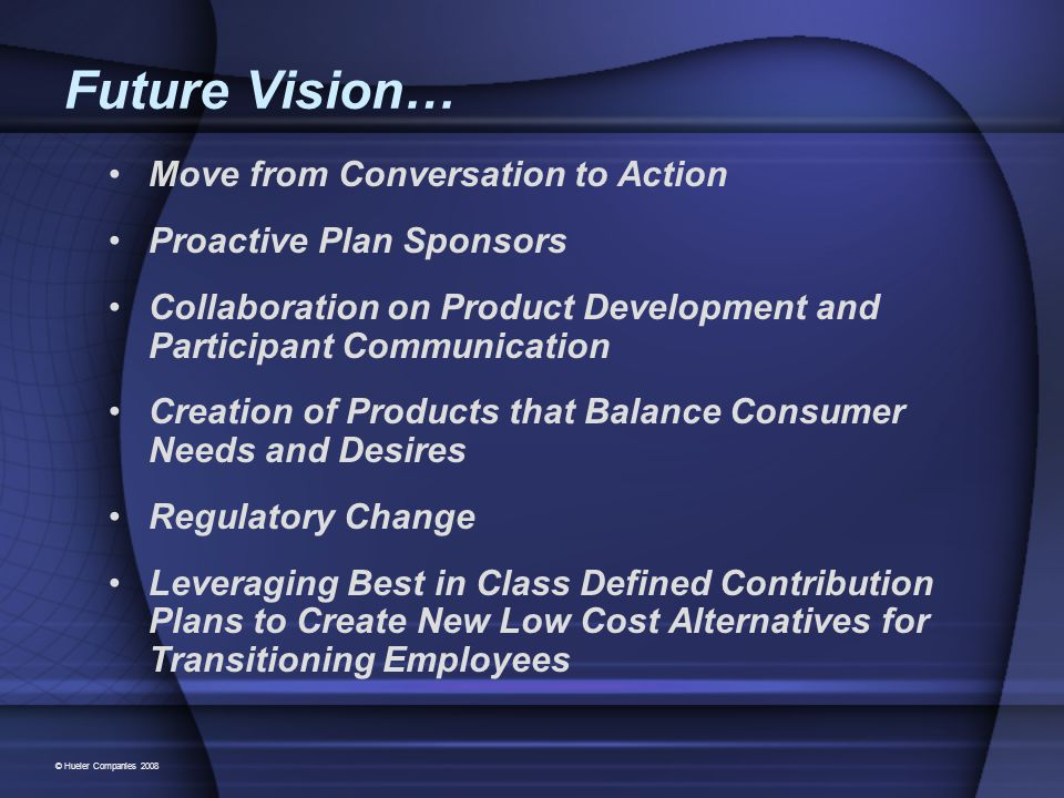 Future Vision… Move from Conversation to Action Proactive Plan Sponsors Collaboration on Product Development and Participant Communication Creation of Products that Balance Consumer Needs and Desires Regulatory Change Leveraging Best in Class Defined Contribution Plans to Create New Low Cost Alternatives for Transitioning Employees © Hueler Companies 2008
