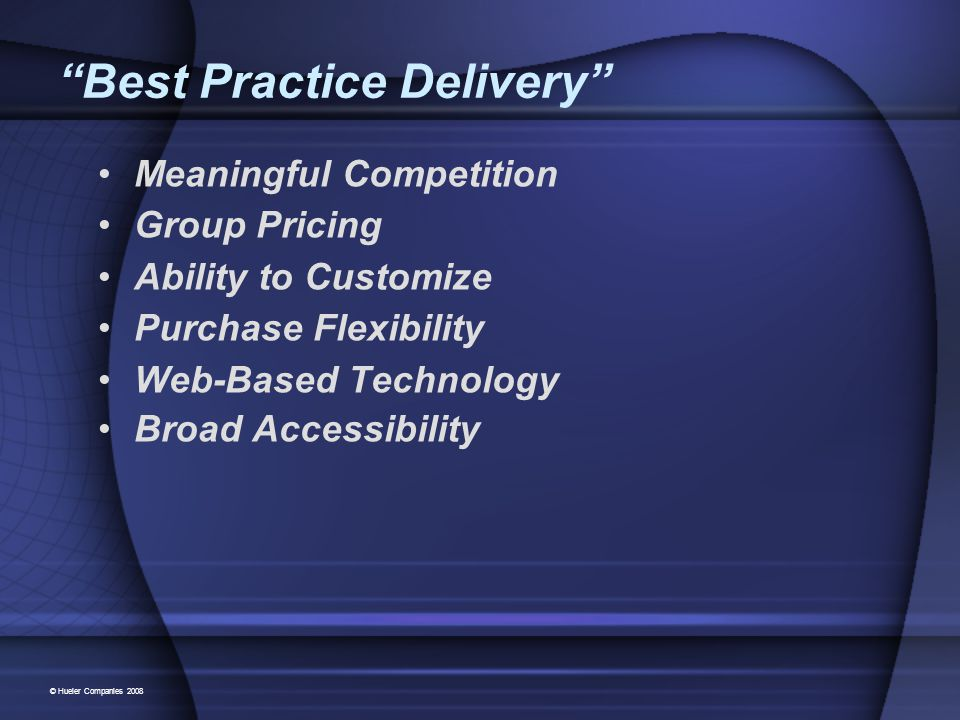 Best Practice Delivery Meaningful Competition Group Pricing Ability to Customize Purchase Flexibility Web-Based Technology Broad Accessibility © Hueler Companies 2008
