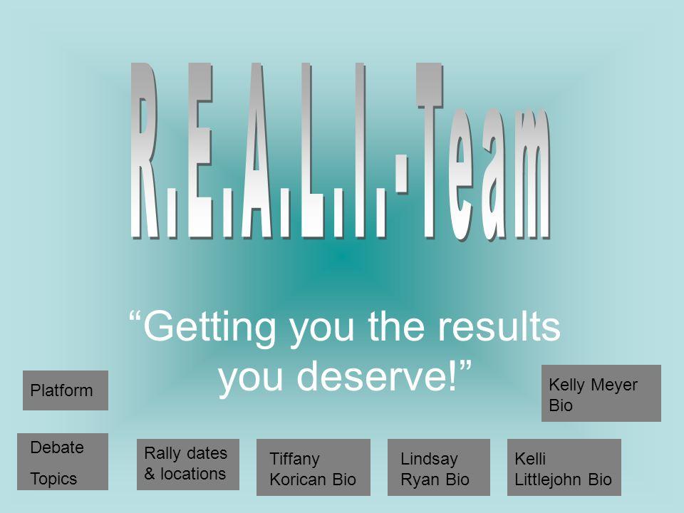 Getting you the results you deserve! Platform Debate Topics Rally dates & locations Tiffany Korican Bio Lindsay Ryan Bio Kelli Littlejohn Bio Kelly Meyer Bio