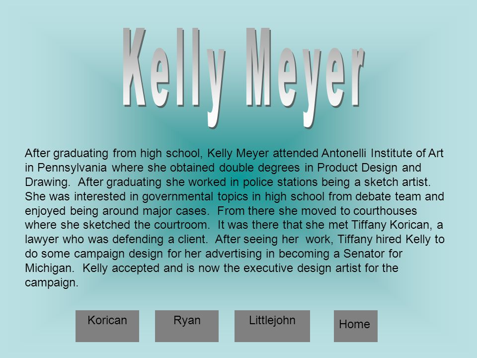 After graduating from high school, Kelly Meyer attended Antonelli Institute of Art in Pennsylvania where she obtained double degrees in Product Design and Drawing.