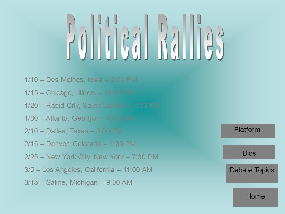 1/10 – Des Moines, Iowa – 2:00 PM 1/15 – Chicago, Illinois – 12:00 PM 1/20 – Rapid City, South Dakota – 7:00 PM 1/30 – Atlanta, Georgia – 10:00 AM 2/10 – Dallas, Texas – 3:00 PM 2/15 – Denver, Colorado – 1:00 PM 2/25 – New York City, New York – 7:30 PM 3/5 – Los Angeles, California – 11:00 AM 3/15 – Saline, Michigan – 9:00 AM Home Debate Topics Bios Platform