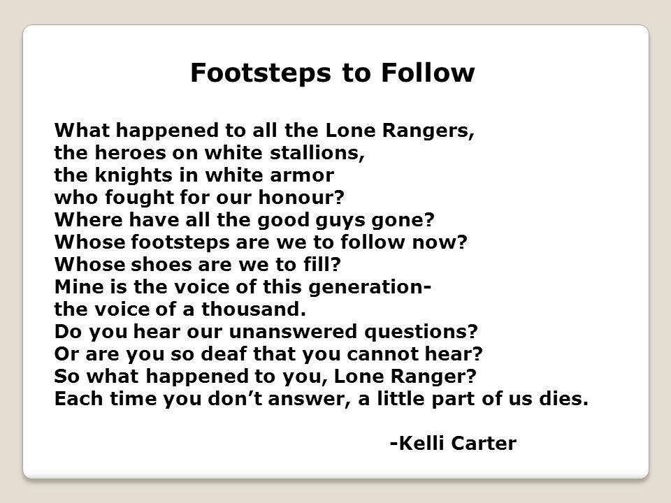 Footsteps to Follow What happened to all the Lone Rangers, the heroes on white stallions, the knights in white armor who fought for our honour.