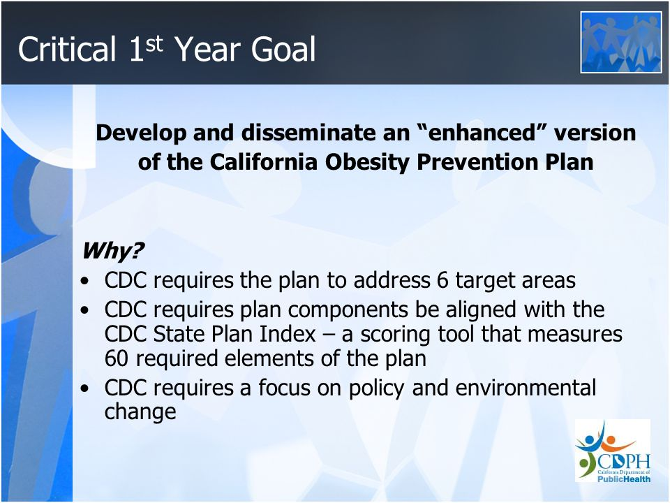 Critical 1 st Year Goal Develop and disseminate an enhanced version of the California Obesity Prevention Plan Why.