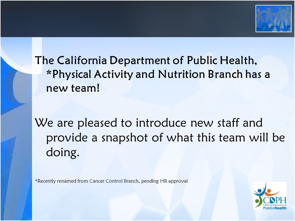 The California Department of Public Health, *Physical Activity and Nutrition Branch has a new team.