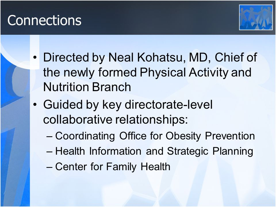 Connections Directed by Neal Kohatsu, MD, Chief of the newly formed Physical Activity and Nutrition Branch Guided by key directorate-level collaborative relationships: –Coordinating Office for Obesity Prevention –Health Information and Strategic Planning –Center for Family Health