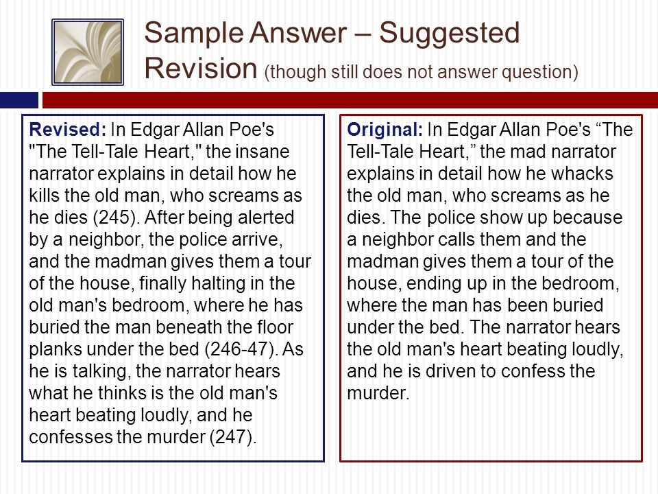 Sample Answer – Suggested Revision (though still does not answer question) Revised: In Edgar Allan Poe s The Tell-Tale Heart, the insane narrator explains in detail how he kills the old man, who screams as he dies (245).