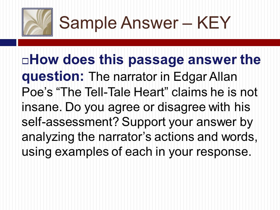 Sample Answer – KEY  How does this passage answer the question: The narrator in Edgar Allan Poe's The Tell-Tale Heart claims he is not insane.