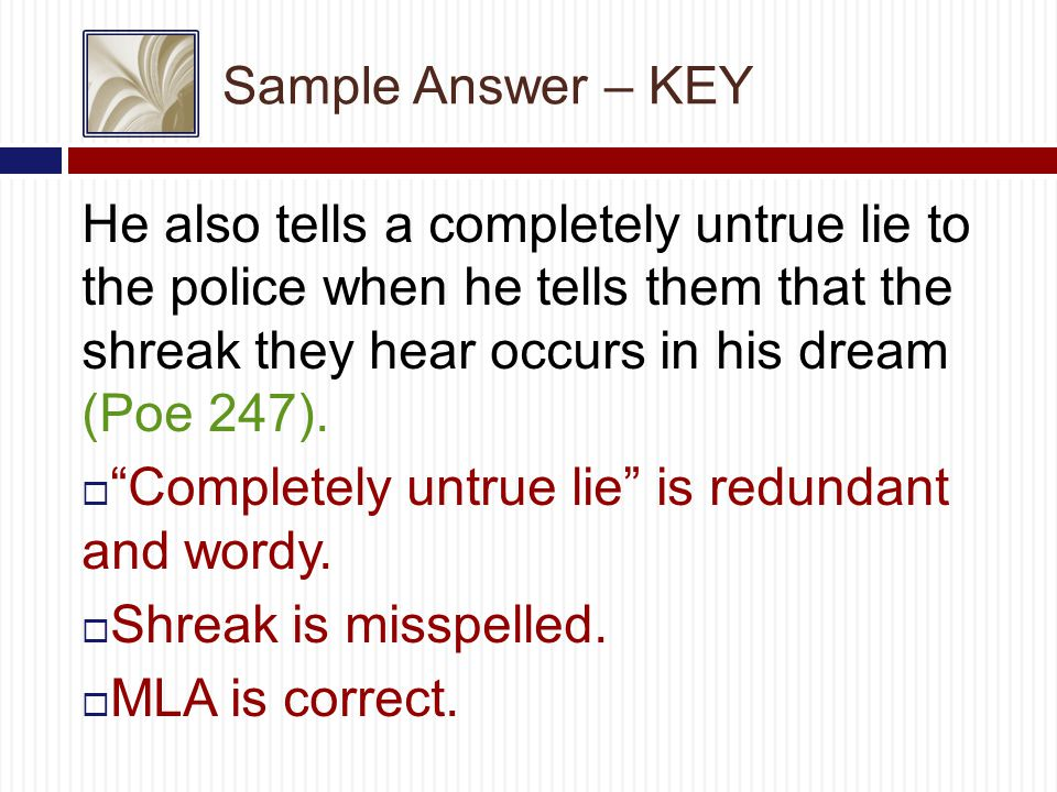 Sample Answer – KEY He also tells a completely untrue lie to the police when he tells them that the shreak they hear occurs in his dream (Poe 247).