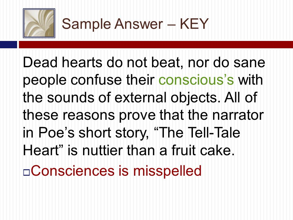 Sample Answer – KEY Dead hearts do not beat, nor do sane people confuse their conscious's with the sounds of external objects.