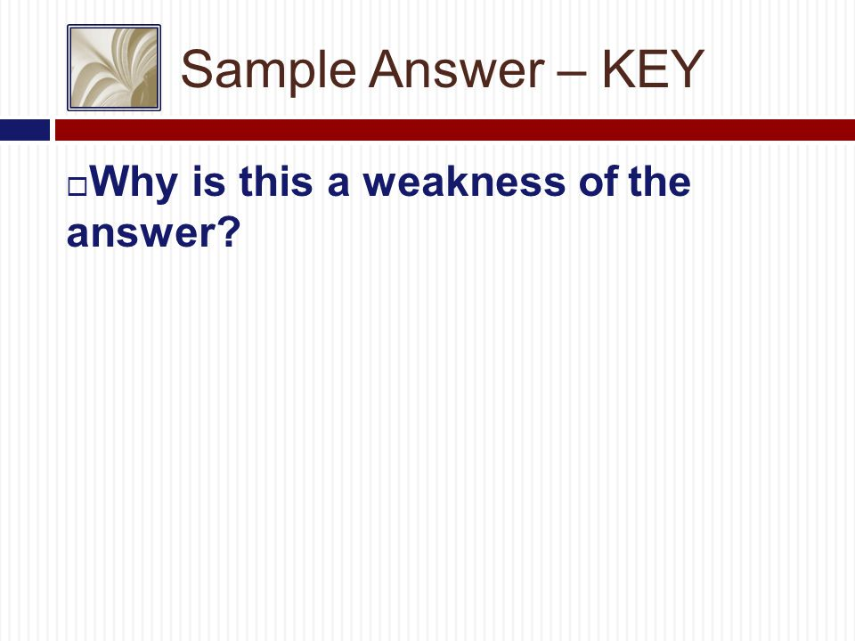Sample Answer – KEY  Why is this a weakness of the answer.