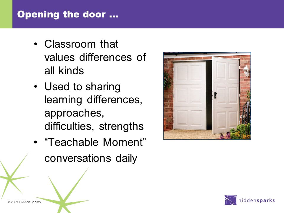 © 2009 Hidden Sparks Opening the door … Classroom that values differences of all kinds Used to sharing learning differences, approaches, difficulties, strengths Teachable Moment conversations daily