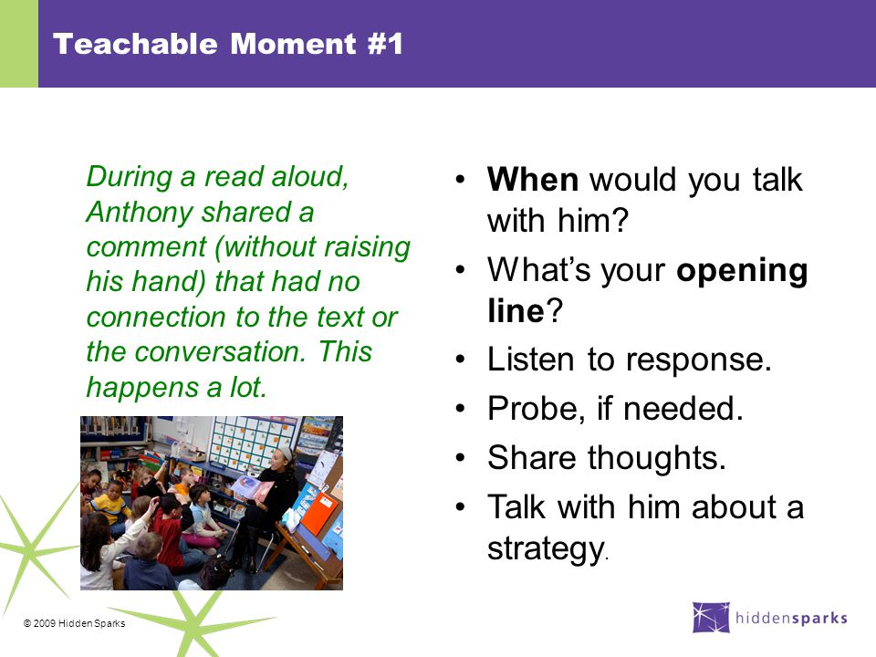 © 2009 Hidden Sparks Teachable Moment #1 During a read aloud, Anthony shared a comment (without raising his hand) that had no connection to the text or the conversation.