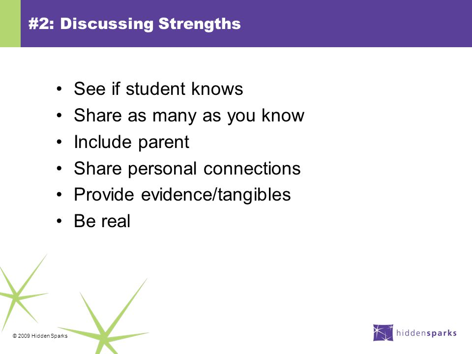 © 2009 Hidden Sparks #2: Discussing Strengths See if student knows Share as many as you know Include parent Share personal connections Provide evidence/tangibles Be real