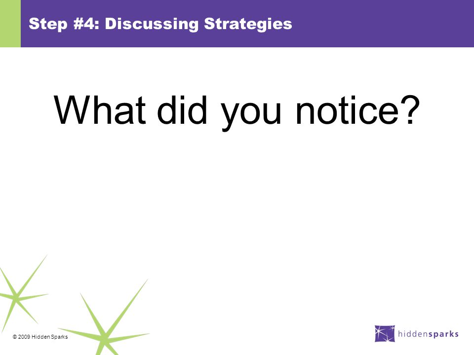 © 2009 Hidden Sparks Step #4: Discussing Strategies What did you notice