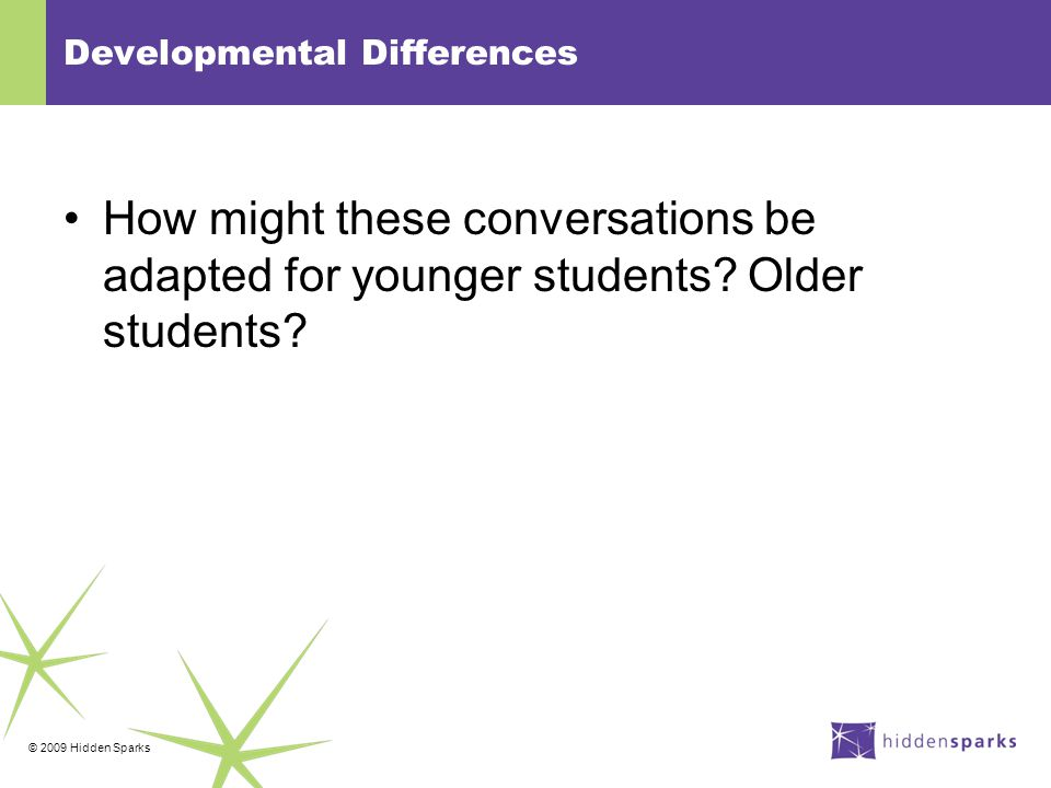 © 2009 Hidden Sparks Developmental Differences How might these conversations be adapted for younger students.