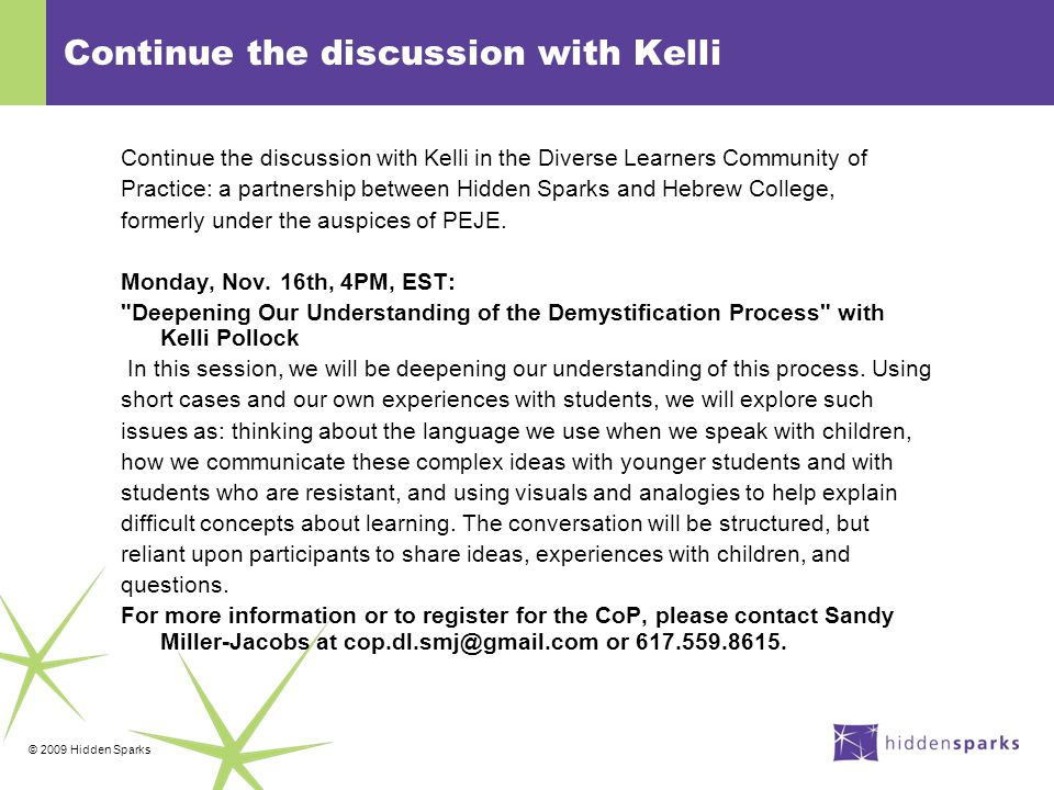 © 2009 Hidden Sparks Continue the discussion with Kelli Continue the discussion with Kelli in the Diverse Learners Community of Practice: a partnership between Hidden Sparks and Hebrew College, formerly under the auspices of PEJE.