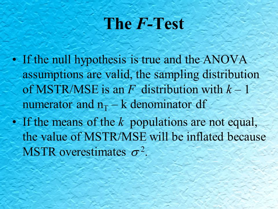 The F-Test If the null hypothesis is true and the ANOVA assumptions are valid, the sampling distribution of MSTR/MSE is an F distribution with k – 1 numerator and n T – k denominator df If the means of the k populations are not equal, the value of MSTR/MSE will be inflated because MSTR overestimates  2.