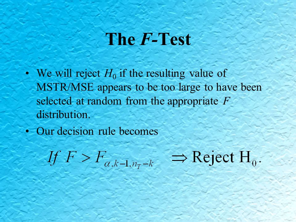 The F-Test We will reject H 0 if the resulting value of MSTR/MSE appears to be too large to have been selected at random from the appropriate F distribution.
