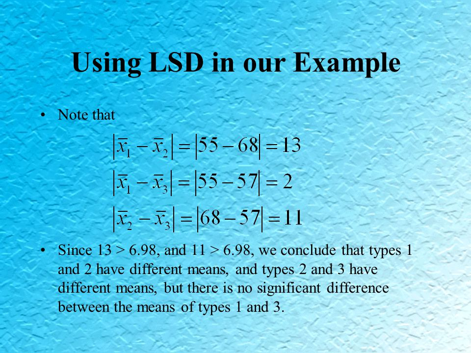 Using LSD in our Example Note that Since 13 > 6.98, and 11 > 6.98, we conclude that types 1 and 2 have different means, and types 2 and 3 have different means, but there is no significant difference between the means of types 1 and 3.